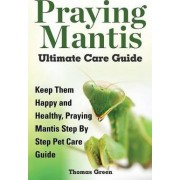 Praying Mantis Ultimate Care Guide by Thomas Green