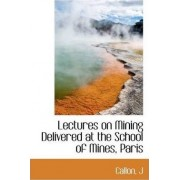 Lectures on Mining Delivered at the School of Mines, Paris by Callon J
