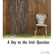 A Key to the Irish Question by J A Fox