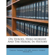 On Heroes, Hero-Worship, and the Heroic in History by Carlyle Thomas 1795-1881