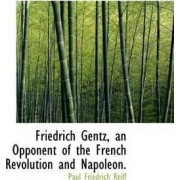 Friedrich Gentz, an Opponent of the French Revolution and Napoleon. by Paul Friedrich Reiff