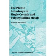 The Plastic Anisotropy in Single Crystals and Polycrystalline Metals by Wojciech Truszkowski