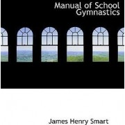 Manual of School Gymnastics by James Henry Smart