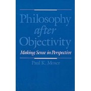 Philosophy after Objectivity by Paul K. Moser