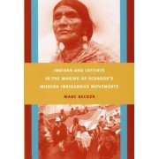 Indians and Leftists in the Making of Ecuador's Modern Indigenous Movements by Marc Becker