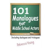 101 Monologues for Middle School Actors by Rebecca Young