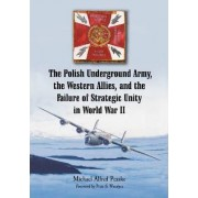 The Polish Underground Army, the Western Allies, and the Failure of Strategic Unity in World War II by Michael Alfred Peszke