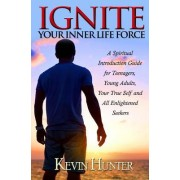 Ignite Your Inner Life Force: A Spiritual Introduction Guide for Teenagers, Young Adults, Your True Self and All Enlightened Seekers