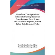 The Official Correspondence Relative to the Negotiation for Peace, Between Great Britain and the French Republic, as Laid Before Both Houses of Parlia by Great Britain Foreign Office