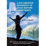 A Documented Biography of Jesus Before Christianity by Abram Epstein