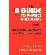 A Guide to Physics Problems: Mechanics, Relativity, and Electrodynamics Pt. 1 by Sydney B. Cahn