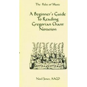 A Beginner's Guide to Reading Gregorian Chant Notation by Noel Jones