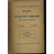 Catalogue General Du Musee De Sculpture Comparee Au Palais Du Trocadero (Moulages) - Tome 1 France Monuments Antérieurs À L'epoque Romane Style Roman
