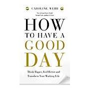 How to Have a Good Day : Think Bigger Feel Better and Transform Your Working Life