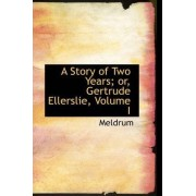 A Story of Two Years; Or, Gertrude Ellerslie, Volume I by Meldrum