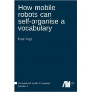 How Mobile Robots Can Self-Organise a Vocabulary by Paul Vogt