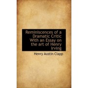 Reminiscences of a Dramatic Critic with an Essay on the Art of Henry Irving by Henry Austin Clapp