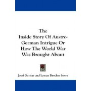 The Inside Story of Austro-German Intrigue or How the World War Was Brought about by Josef Goricar