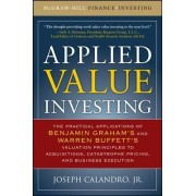Applied Value Investing: The Practical Application of Benjamin Graham and Warren Buffett's Valuation Principles to Acquisitions, Catastrophe Pricing and Business Execution by Joseph Calandro Jr.