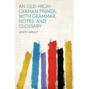 An Old-High-German Primer; With Grammar, Notes, and Glossary by Associate Professor Joseph Wright