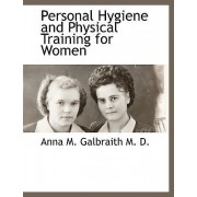 Personal Hygiene and Physical Training for Women by Anna M Galbraith