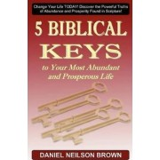 5 Biblical Keys to Your Most Abundant and Prosperous Life by Daniel Neilson Brown