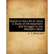 Epochs in the Life of Jesus a Study of Development and Struggle in the Messiah's Work by A T Robertson