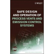 Safe Design and Operation of Process Vents and Emission Control Systems by Center for Chemical Process Safety (CCPS)