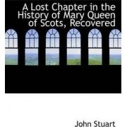 A Lost Chapter in the History of Mary Queen of Scots, Recovered by John Stuart