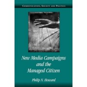 New Media Campaigns and the Managed Citizen by Philip N. Howard