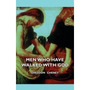 Men Who Have Walked With God - Being The Story Of Mysticism Through The Ages Told In The Biographies Of Representative Seers And Saints With Excerpts From Their Writings And Sayings by Sheldon Cheney