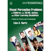 Visual Perception Problems in Children with AD/HD, Autism and Other Learning Disabilities by Lisa A. Kurtz