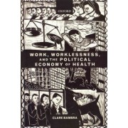 Work, Worklessness, and the Political Economy of Health by Clare Bambra