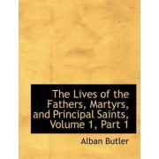 The Lives of the Fathers, Martyrs, and Principal Saints, Volume 1, Part 1 by REV Fr Alban Butler