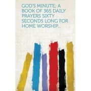 God's Minute; A Book of 365 Daily Prayers Sixty Seconds Long for Home Worship... by Hardpress