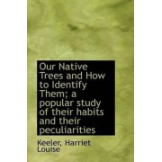 Our Native Trees and How to Identify Them; A Popular Study of Their Habits and Their Peculiarities by Keeler Harriet Louise