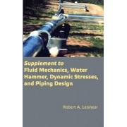Supplement to Fluid Mechanics, Water Hammer, Dynamic Stresses, and Piping Design by Robert A. Leishear