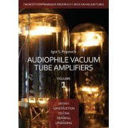 Audiophile Vacuum Tube Amplifiers - Design, Construction, Testing, Repairing & Upgrading, Volume 1 by Igor S Popovich