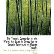 The Theistic Conception of the World, an Essay in Opposition to Certain Tendencies of Modern Thought by Cocker B F (Benjamin Franklin)