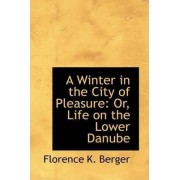 A Winter in the City of Pleasure or Life on the Lower Danube by Florence K Berger