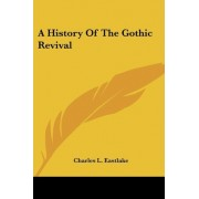 A History Of The Gothic Revival by Charles L. Eastlake