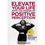 Elevate Your Life with the Power of Positive Perception: What I Now Know for Sure