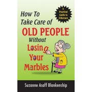 How to Take Care of Old People Without Losing Your Marbles: A Practical Guide to Eldercare