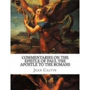 Commentaries on the Epistle of Paul the Apostle to the Romans by Jean Calvin