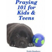 Praying 101 for Kids & Teens by Dottie Randazzo