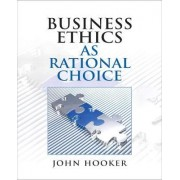 Business Ethics as Rational Choice by John Hooker