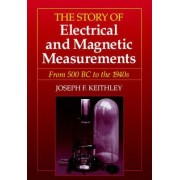 The Story of Electrical and Magnetic Measurements from Early Days to the Beginnings of the 20th Century (50 BC to About 1920 AD) by Joseph F. Keithley