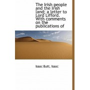 The Irish People and the Irish Land; A Letter to Lord Lifford. with Comments on the Publications of by Isaac Butt