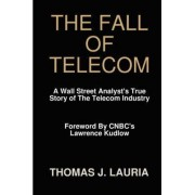 The Fall of Telecom: A Wall Street Analyst's True Story of The Telecom Industry by Thomas J. Lauria