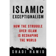 Islamic Exceptionalism: How the Struggle Over Islam Is Reshaping the Middle East
